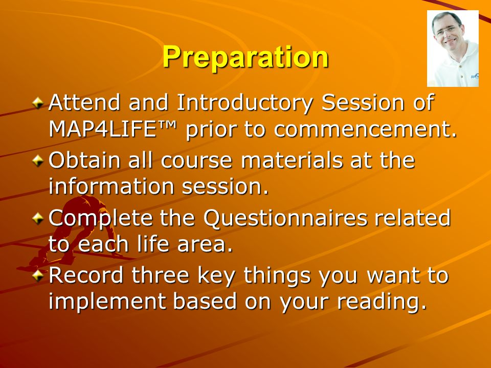Preparation Attend and Introductory Session of MAP4LIFE™ prior to commencement. Obtain all course materials at the information session. Complete the Q