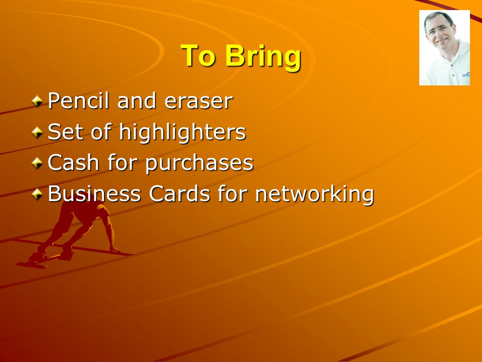 To Bring Pencil and eraser Set of highlighters Cash for purchases Business Cards for networking