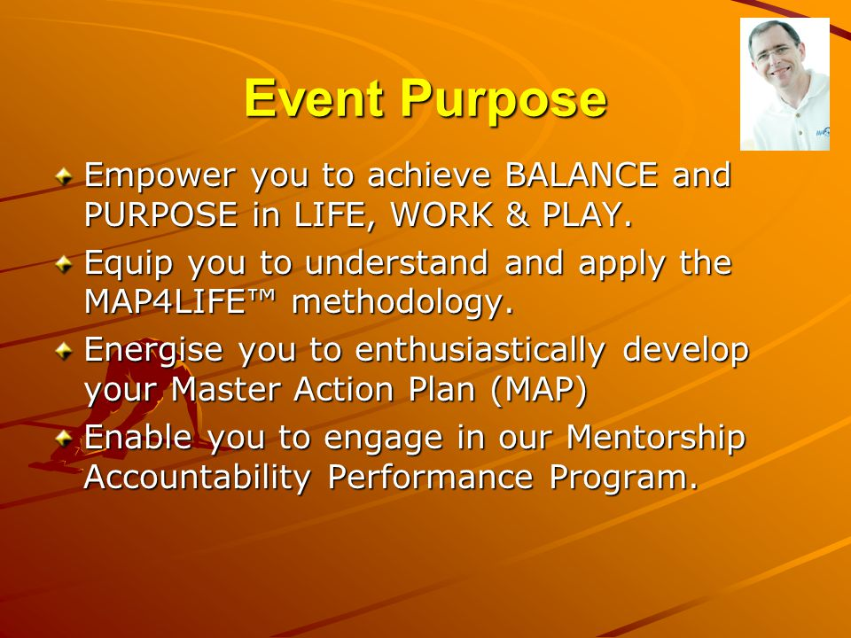 Event Purpose Empower you to achieve BALANCE and PURPOSE in LIFE, WORK & PLAY. Equip you to understand and apply the MAP4LIFE™ methodology. Energise y