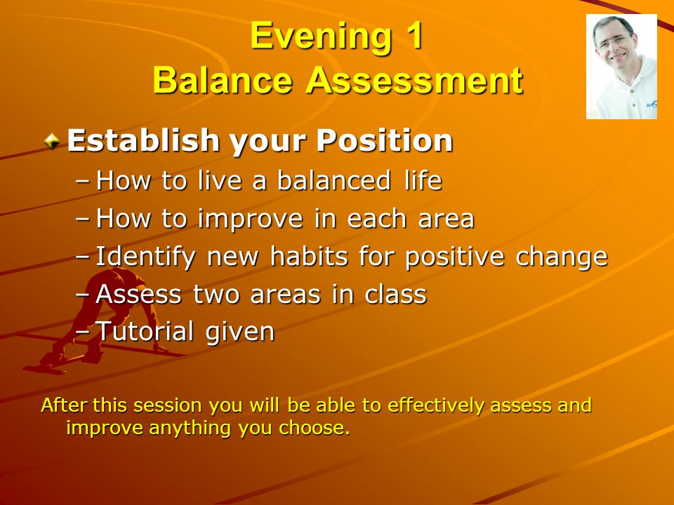 Evening 1 Balance Assessment Establish your Position –How to live a balanced life –How to improve in each area –Identify new habits for positive chang
