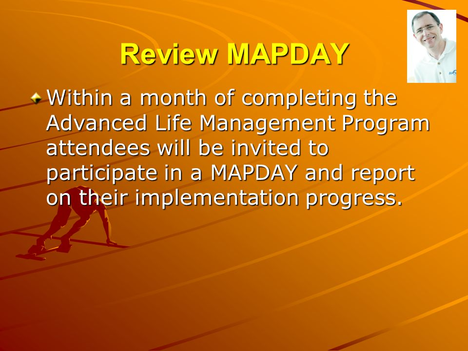 Review MAPDAY Within a month of completing the Advanced Life Management Program attendees will be invited to participate in a MAPDAY and report on the