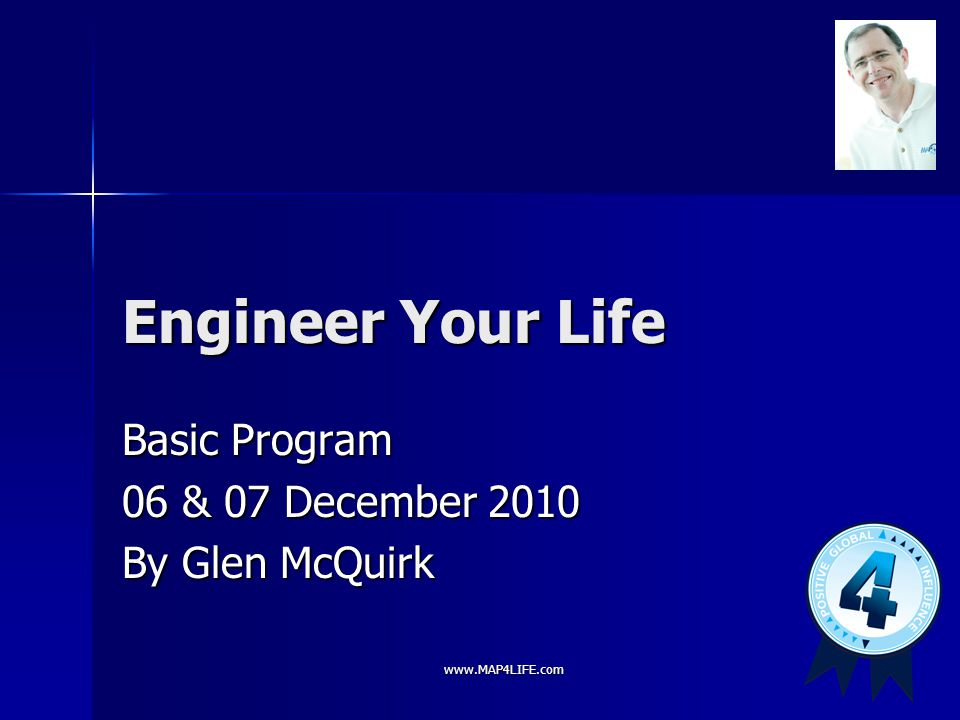 www.MAP4LIFE.com Engineer Your Life Basic Program 06 & 07 December 2010 By Glen McQuirk