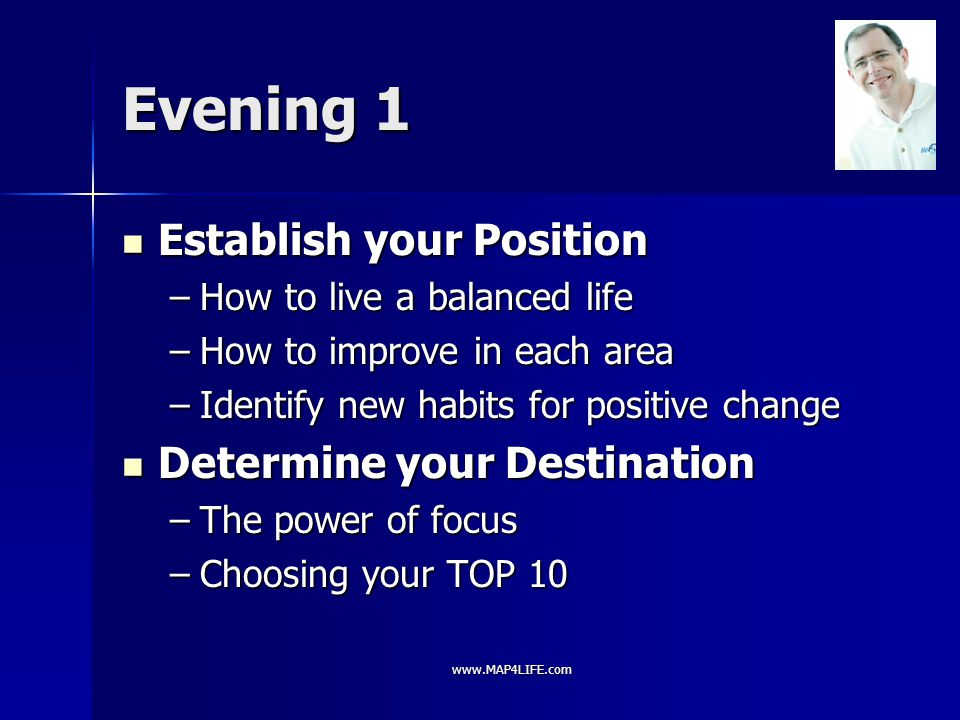 www.MAP4LIFE.com Evening 2 Prepare your Plan Prepare your Plan –How to set an effective goal –Why do some succeed and many fail –Creating a Vision Board Take MASSIVE Action Take MASSIVE Action –Understanding what motivates you –How to live on 24 hours a day –How to ensure to-do-lists get done