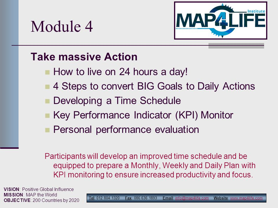 Tel: 012 804 1320 Fax: 086 636 1893 Email: info@map4life.com Website: www.map4life.cominfo@map4life.comwww.map4life.com VISION: Positive Global Influence MISSION: MAP the World OBJECTIVE: 200 Countries by 2020 Module 4 Take massive Action How to live on 24 hours a day.