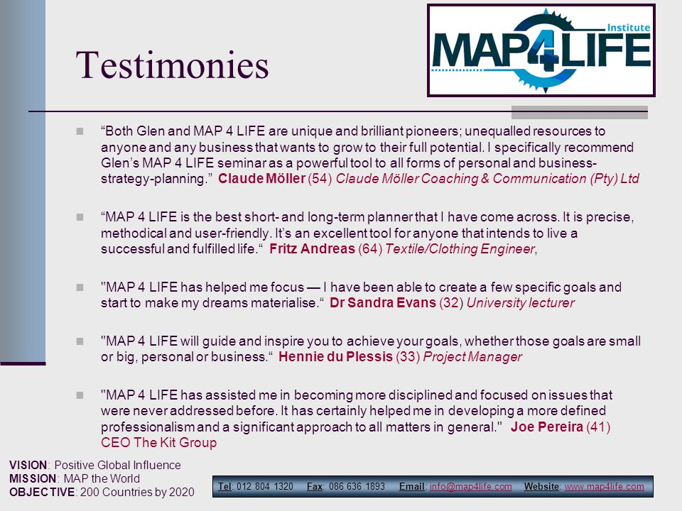 Tel: 012 804 1320 Fax: 086 636 1893 Email: info@map4life.com Website: www.map4life.cominfo@map4life.comwww.map4life.com VISION: Positive Global Influence MISSION: MAP the World OBJECTIVE: 200 Countries by 2020 Testimonies Both Glen and MAP 4 LIFE are unique and brilliant pioneers; unequalled resources to anyone and any business that wants to grow to their full potential.