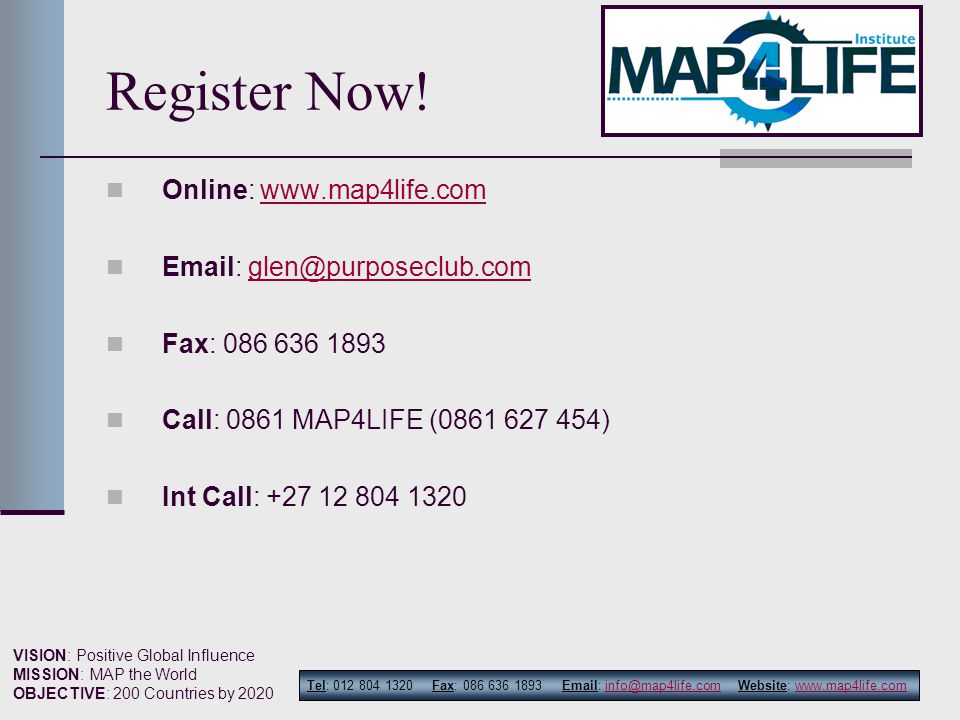 Tel: 012 804 1320 Fax: 086 636 1893 Email: info@map4life.com Website: www.map4life.cominfo@map4life.comwww.map4life.com VISION: Positive Global Influence MISSION: MAP the World OBJECTIVE: 200 Countries by 2020 Register Now.