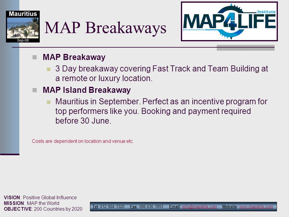 Tel: 012 804 1320 Fax: 086 636 1893 Email: info@map4life.com Website: www.map4life.cominfo@map4life.comwww.map4life.com VISION: Positive Global Influence MISSION: MAP the World OBJECTIVE: 200 Countries by 2020 MAP Breakaways MAP Breakaway 3 Day breakaway covering Fast Track and Team Building at a remote or luxury location.
