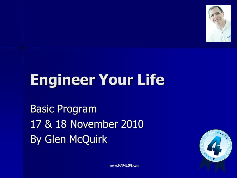 www.MAP4LIFE.com Engineer Your Life Basic Program 17 & 18 November 2010 By Glen McQuirk
