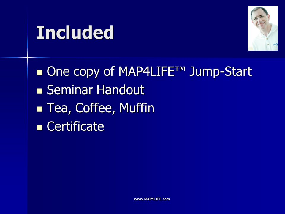 www.MAP4LIFE.com Included One copy of MAP4LIFE™ Jump-Start One copy of MAP4LIFE™ Jump-Start Seminar Handout Seminar Handout Tea, Coffee, Muffin Tea, Coffee, Muffin Certificate Certificate