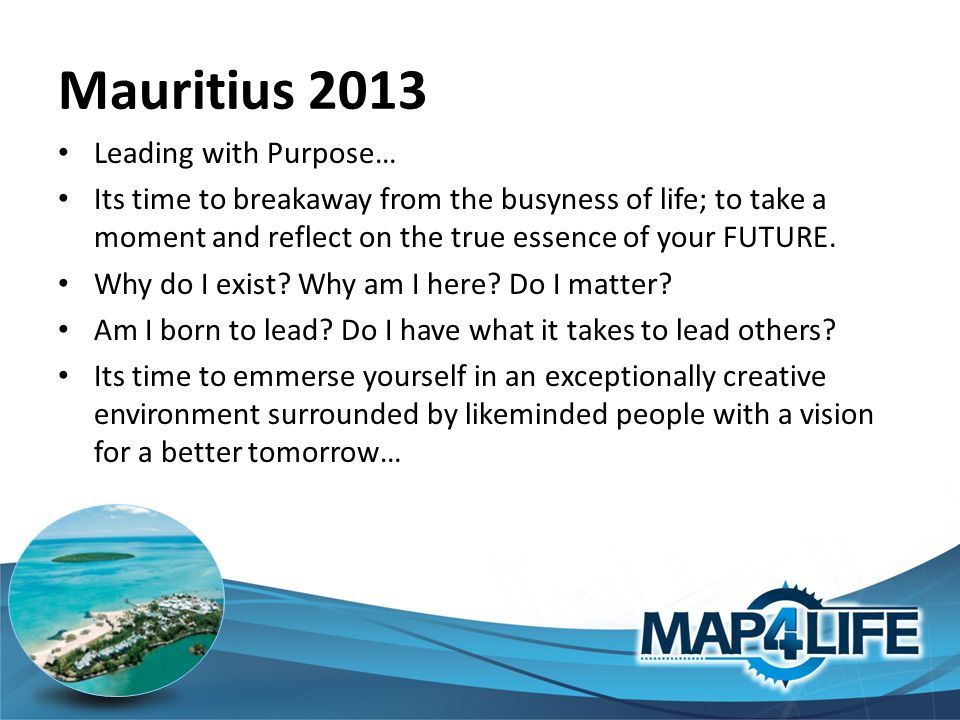 Mauritius 2013 Leading with Purpose… Its time to breakaway from the busyness of life; to take a moment and reflect on the true essence of your FUTURE.