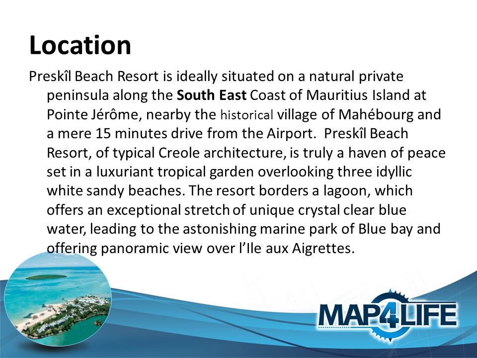 Location Preskîl Beach Resort is ideally situated on a natural private peninsula along the South East Coast of Mauritius Island at Pointe Jérôme, nearby the historical village of Mahébourg and a mere 15 minutes drive from the Airport.