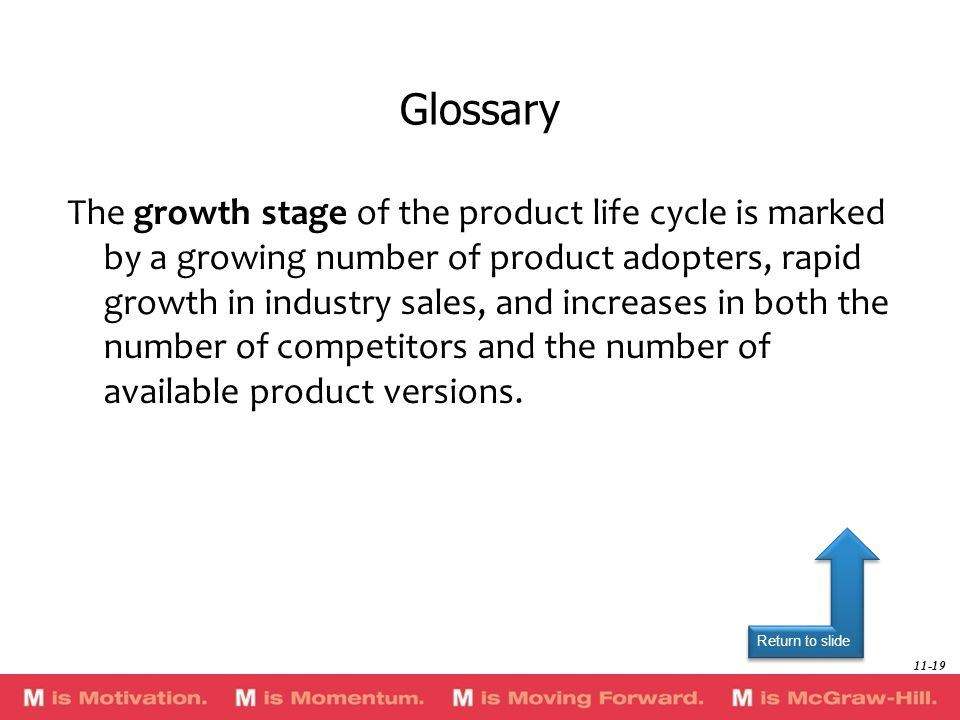 Return to slide The growth stage of the product life cycle is marked by a growing number of product adopters, rapid growth in industry sales, and increases in both the number of competitors and the number of available product versions.