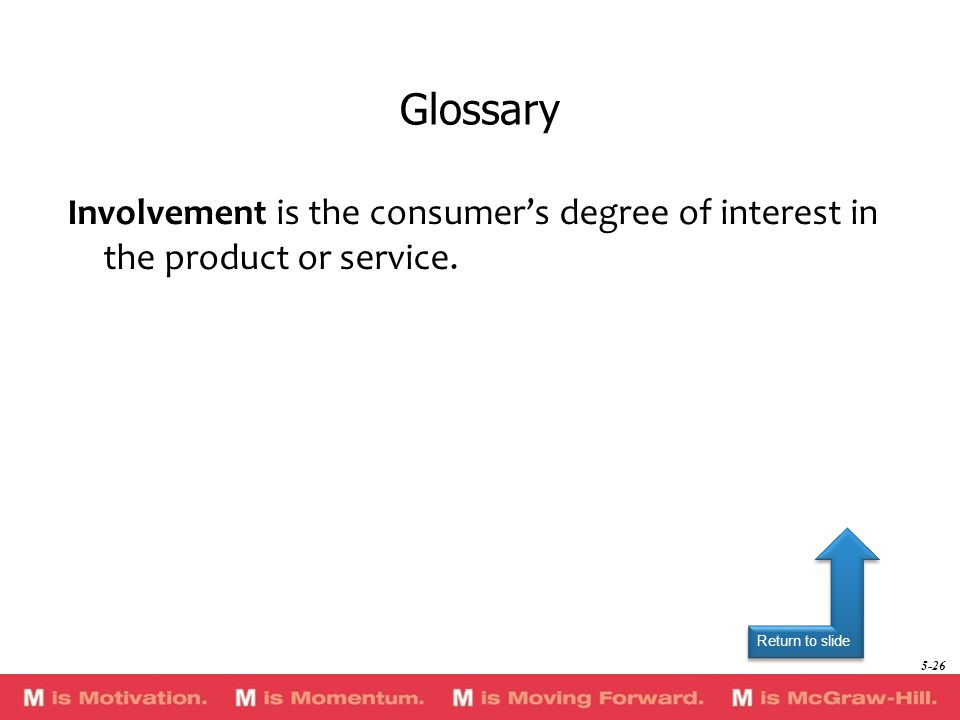 Return to slide Involvement is the consumer's degree of interest in the product or service.