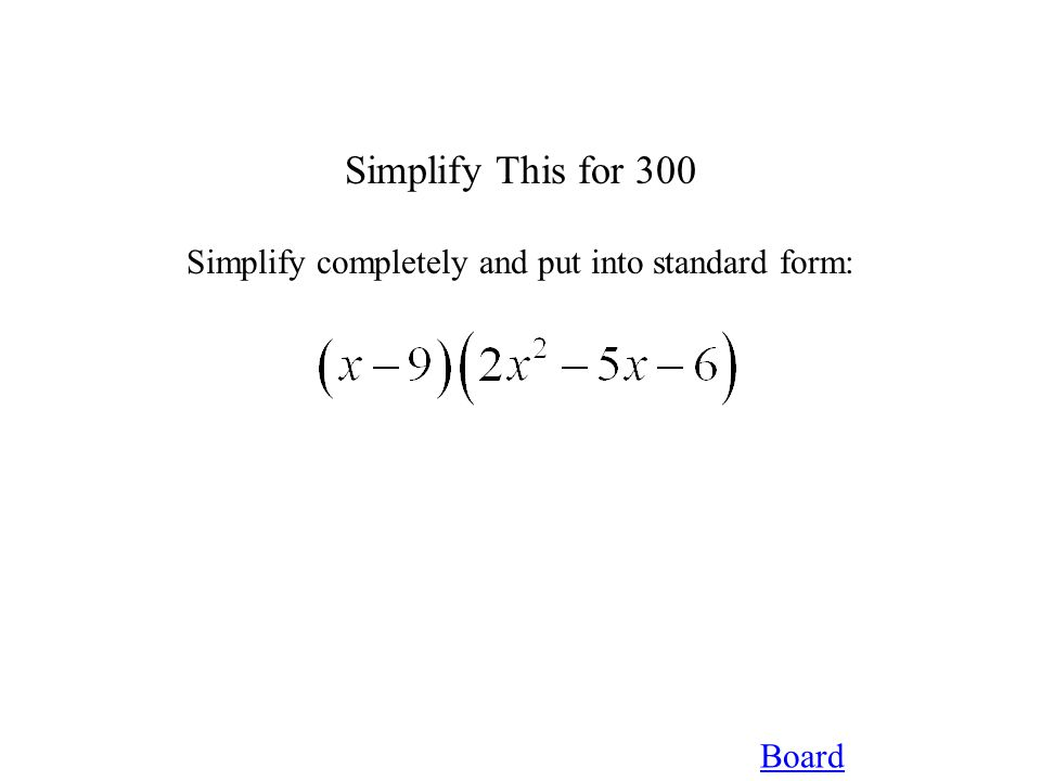 Board Simplify This for 300 Simplify completely and put into standard form: