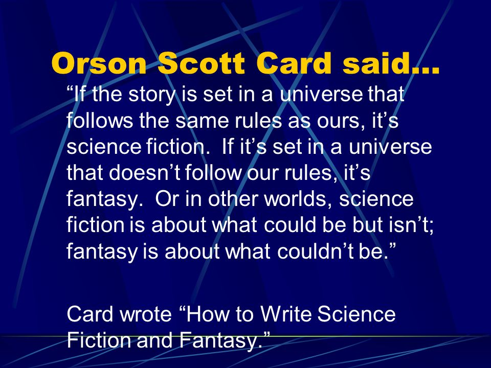 Orson Scott Card said… If the story is set in a universe that follows the same rules as ours, it's science fiction.