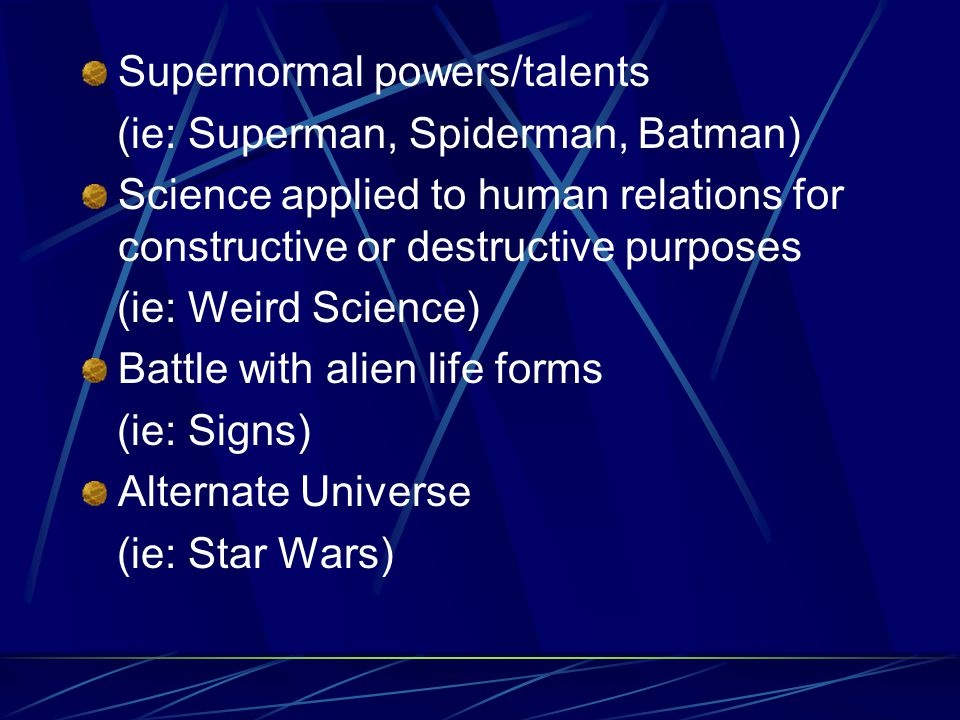 Supernormal powers/talents (ie: Superman, Spiderman, Batman) Science applied to human relations for constructive or destructive purposes (ie: Weird Science) Battle with alien life forms (ie: Signs) Alternate Universe (ie: Star Wars)