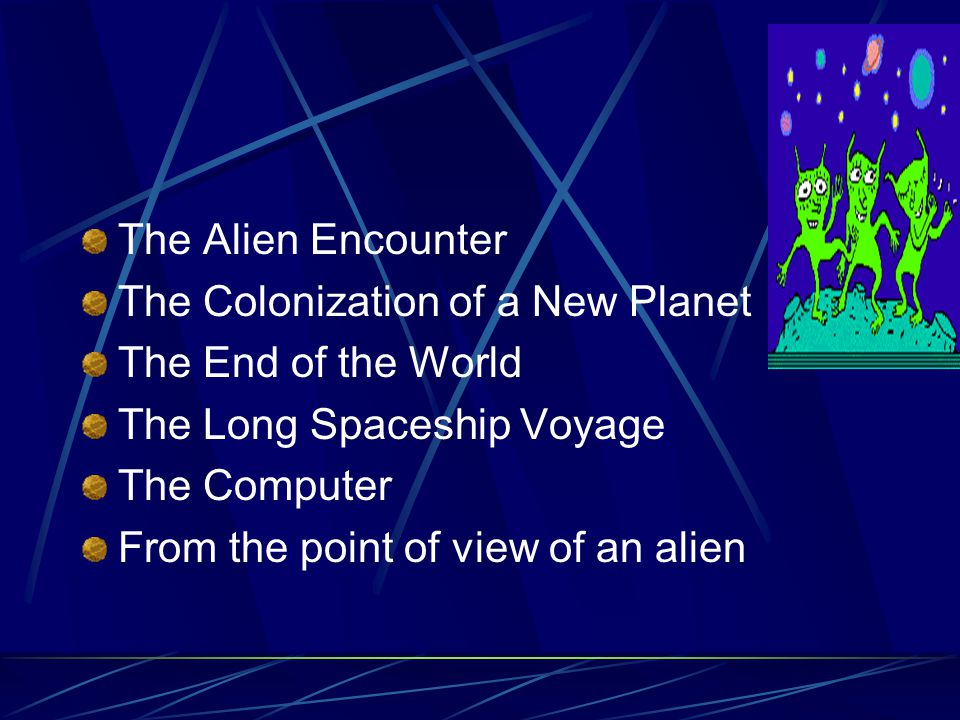 The Alien Encounter The Colonization of a New Planet The End of the World The Long Spaceship Voyage The Computer From the point of view of an alien