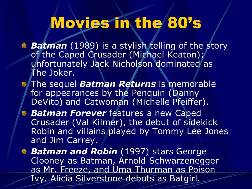 Movies in the 80's Batman (1989) is a stylish telling of the story of the Caped Crusader (Michael Keaton); unfortunately Jack Nicholson dominated as The Joker.