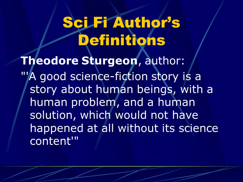 Sci Fi Author's Definitions Theodore Sturgeon, author: A good science-fiction story is a story about human beings, with a human problem, and a human solution, which would not have happened at all without its science content