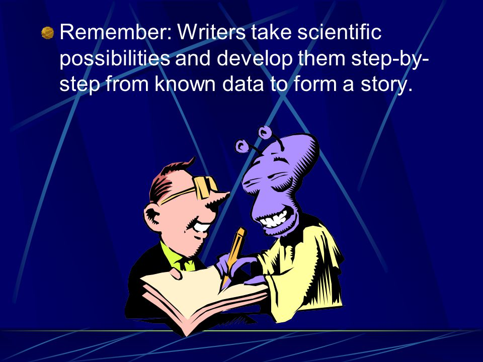 Remember: Writers take scientific possibilities and develop them step-by- step from known data to form a story.