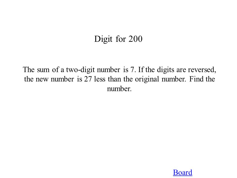 Digit for 200 Board The sum of a two-digit number is 7. If the digits are reversed, the new number is 27 less than the original number. Find the numbe