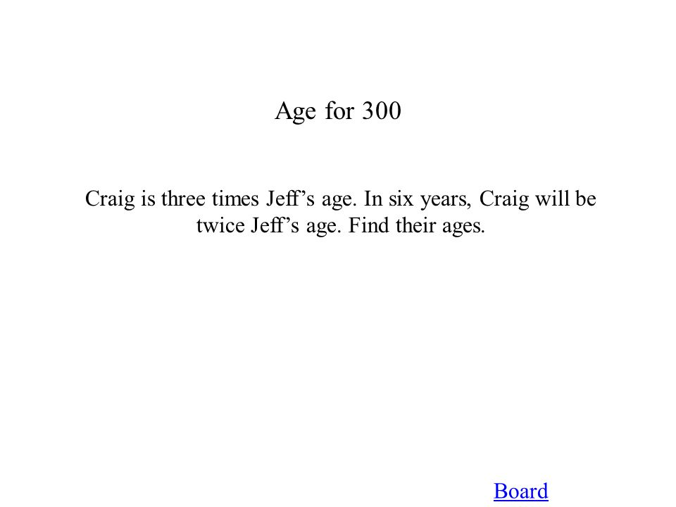 Age for 300 Board Craig is three times Jeff's age. In six years, Craig will be twice Jeff's age. Find their ages.