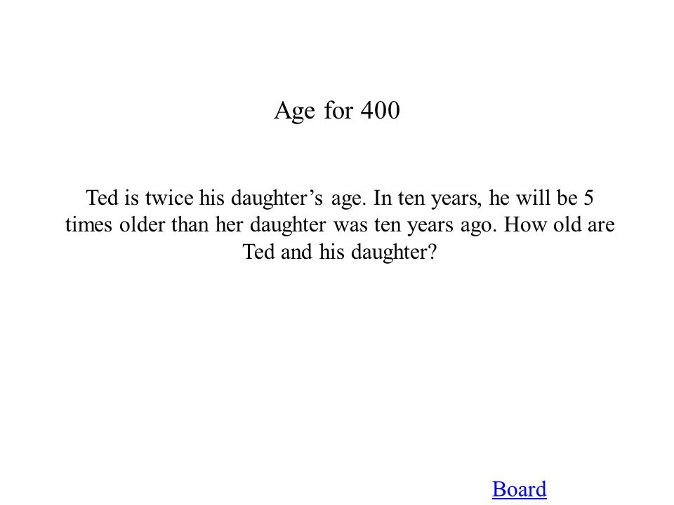 Age for 400 Board Ted is twice his daughter's age. In ten years, he will be 5 times older than her daughter was ten years ago. How old are Ted and his
