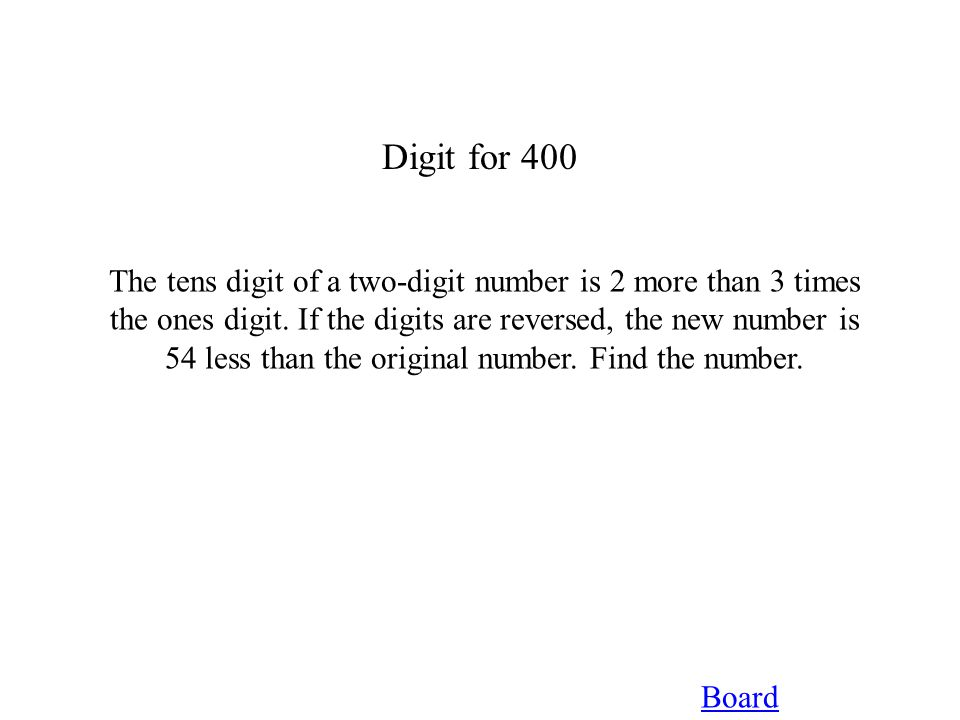 Digit for 400 Board The tens digit of a two-digit number is 2 more than 3 times the ones digit. If the digits are reversed, the new number is 54 less