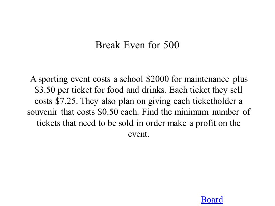 Break Even for 500 Board A sporting event costs a school $2000 for maintenance plus $3.50 per ticket for food and drinks.