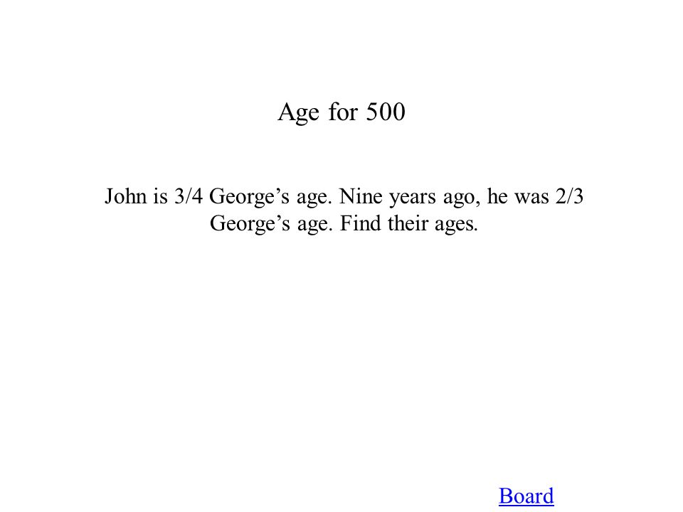 Age for 500 Board John is 3/4 George's age. Nine years ago, he was 2/3 George's age. Find their ages.