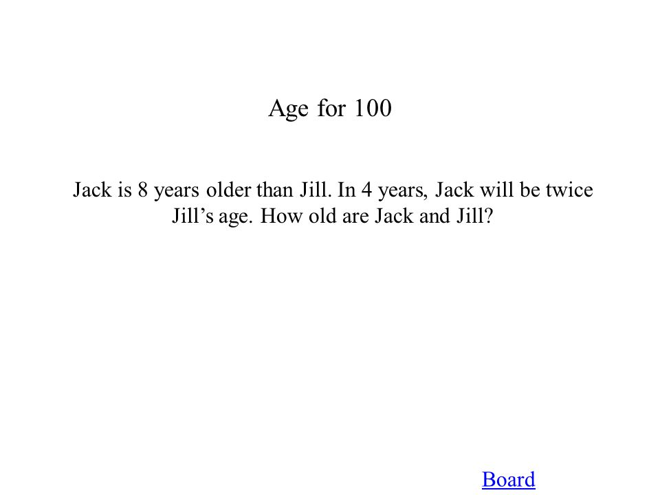 Age for 100 Board Jack is 8 years older than Jill. In 4 years, Jack will be twice Jill's age. How old are Jack and Jill?
