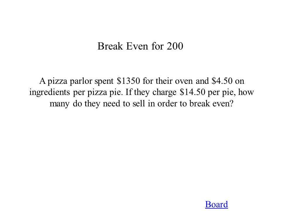 Break Even for 200 Board A pizza parlor spent $1350 for their oven and $4.50 on ingredients per pizza pie. If they charge $14.50 per pie, how many do