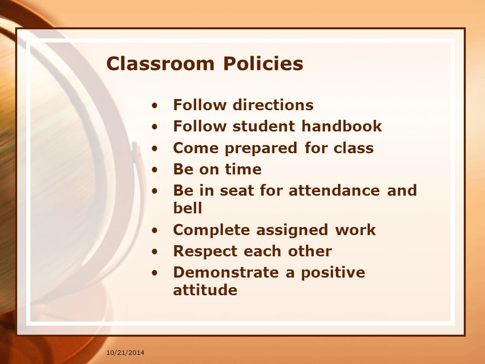 10/21/2014 Classroom Policies Follow directions Follow student handbook Come prepared for class Be on time Be in seat for attendance and bell Complete assigned work Respect each other Demonstrate a positive attitude