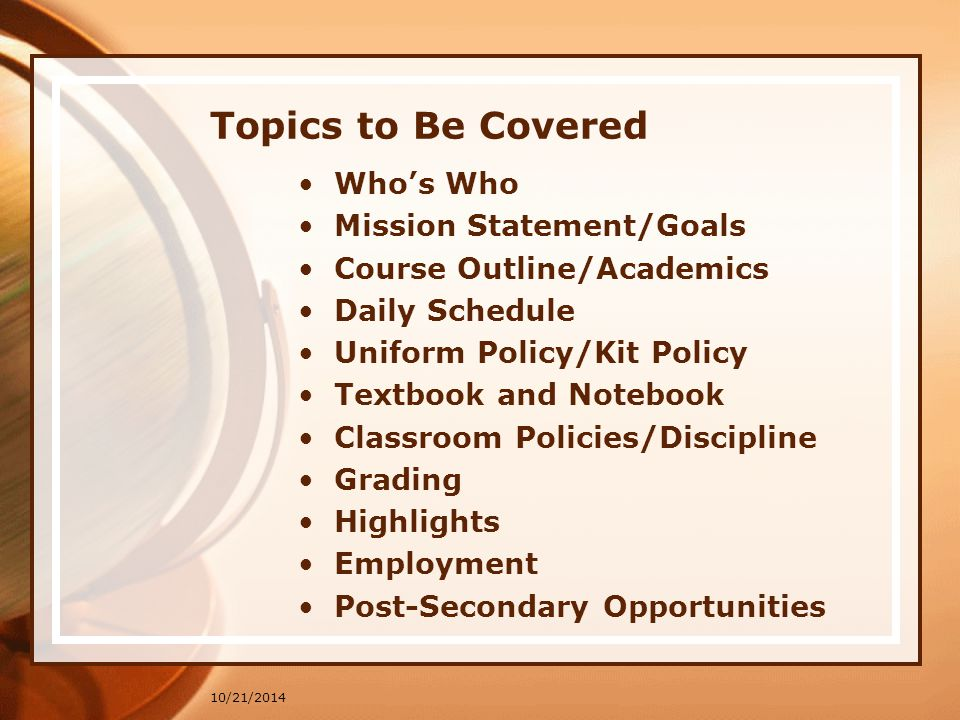 10/21/2014 Topics to Be Covered Who's Who Mission Statement/Goals Course Outline/Academics Daily Schedule Uniform Policy/Kit Policy Textbook and Notebook Classroom Policies/Discipline Grading Highlights Employment Post-Secondary Opportunities