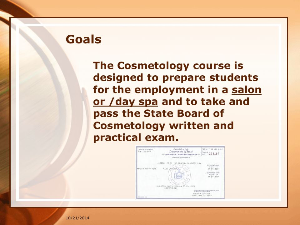 10/21/2014 Goals The Cosmetology course is designed to prepare students for the employment in a salon or /day spa and to take and pass the State Board of Cosmetology written and practical exam.