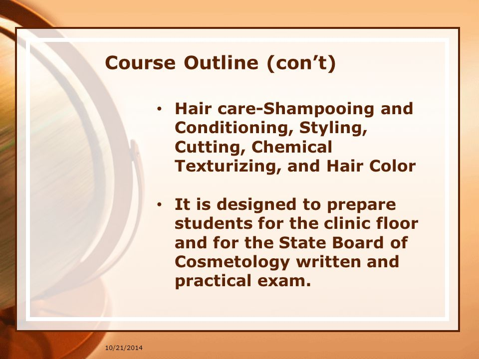 Course Outline (con't) 10/21/2014 Hair care-Shampooing and Conditioning, Styling, Cutting, Chemical Texturizing, and Hair Color It is designed to prepare students for the clinic floor and for the State Board of Cosmetology written and practical exam.