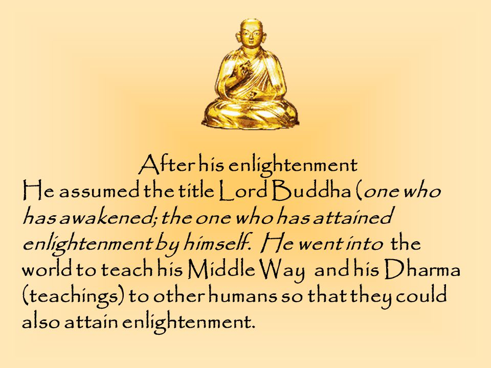 After his enlightenment He assumed the title Lord Buddha (one who has awakened; the one who has attained enlightenment by himself.
