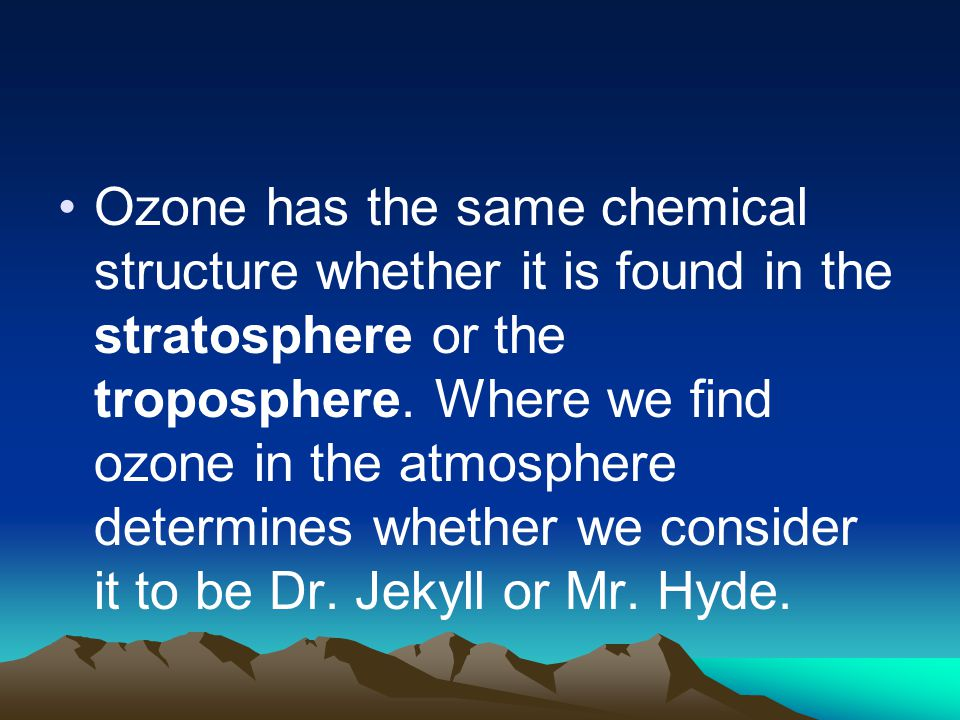 Ozone has the same chemical structure whether it is found in the stratosphere or the troposphere. Where we find ozone in the atmosphere determines whe