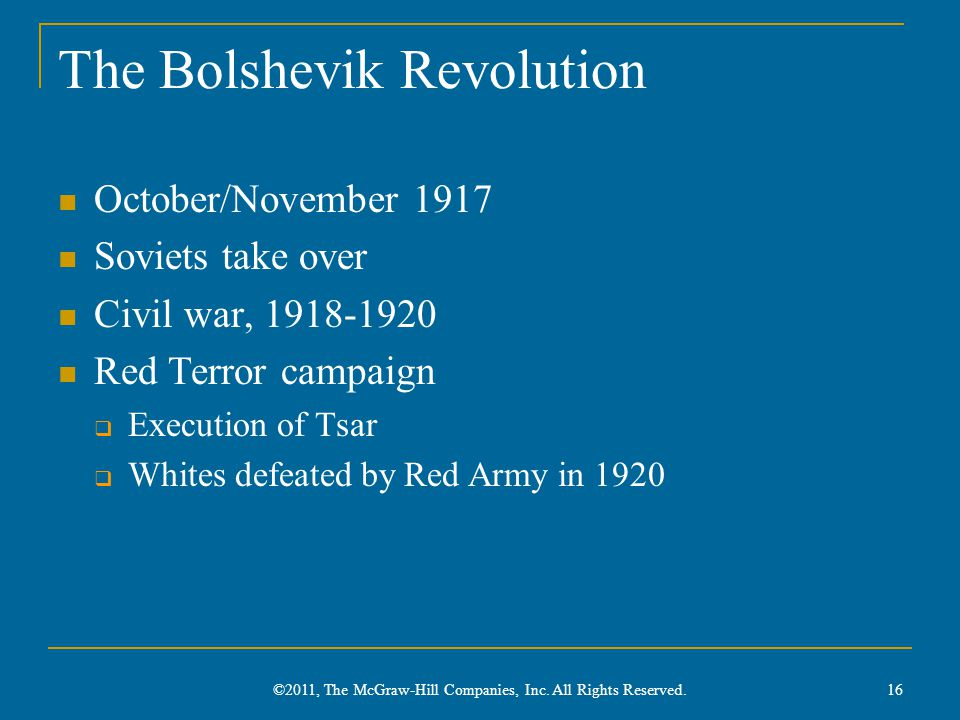 The Bolshevik Revolution October/November 1917 Soviets take over Civil war, 1918-1920 Red Terror campaign  Execution of Tsar  Whites defeated by Red Army in 1920 ©2011, The McGraw-Hill Companies, Inc.