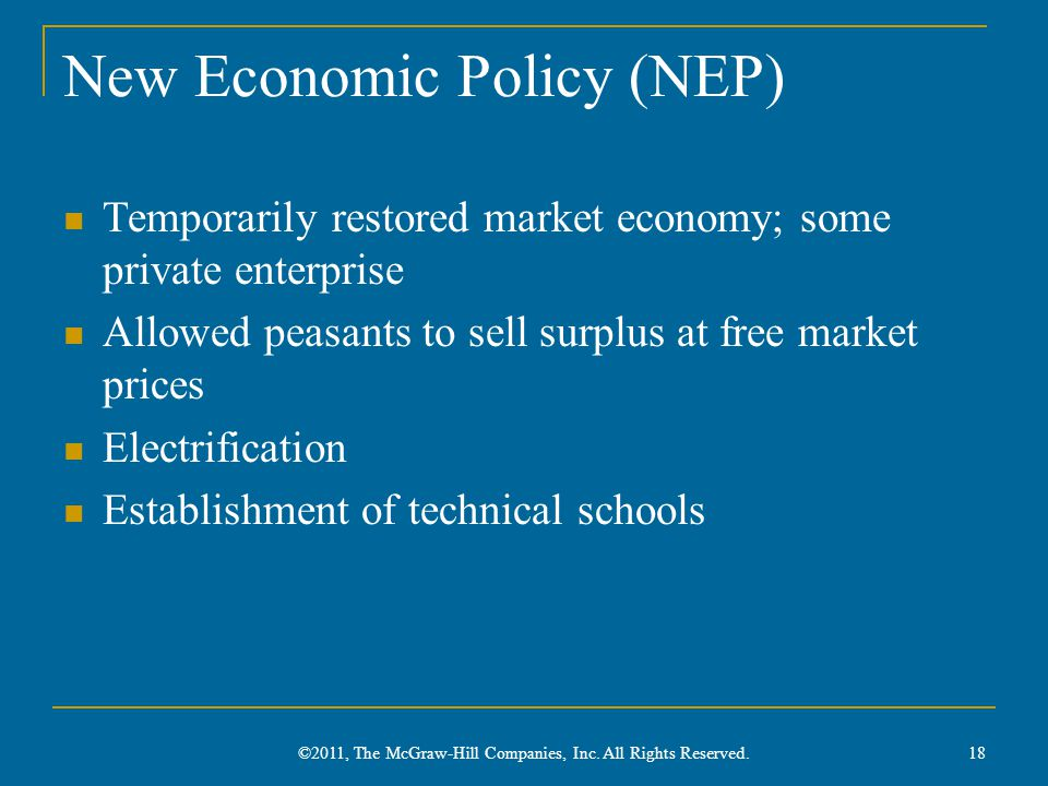 New Economic Policy (NEP) Temporarily restored market economy; some private enterprise Allowed peasants to sell surplus at free market prices Electrification Establishment of technical schools ©2011, The McGraw-Hill Companies, Inc.