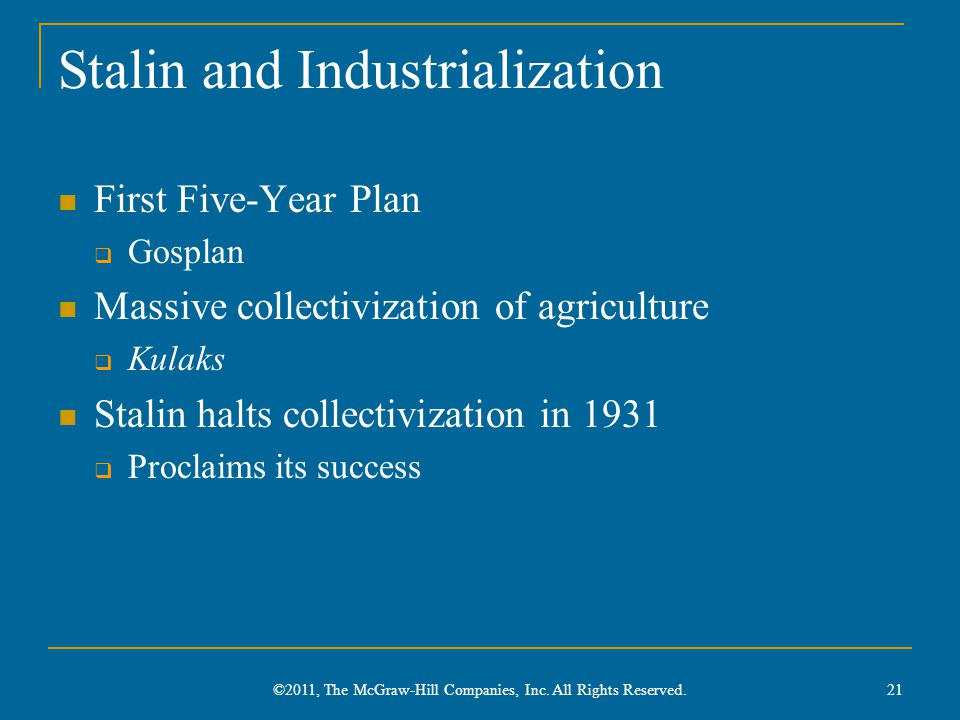 Stalin and Industrialization First Five-Year Plan  Gosplan Massive collectivization of agriculture  Kulaks Stalin halts collectivization in 1931  Proclaims its success ©2011, The McGraw-Hill Companies, Inc.
