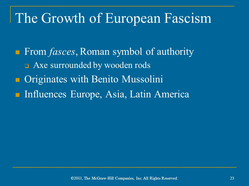 The Growth of European Fascism From fasces, Roman symbol of authority  Axe surrounded by wooden rods Originates with Benito Mussolini Influences Europe, Asia, Latin America ©2011, The McGraw-Hill Companies, Inc.