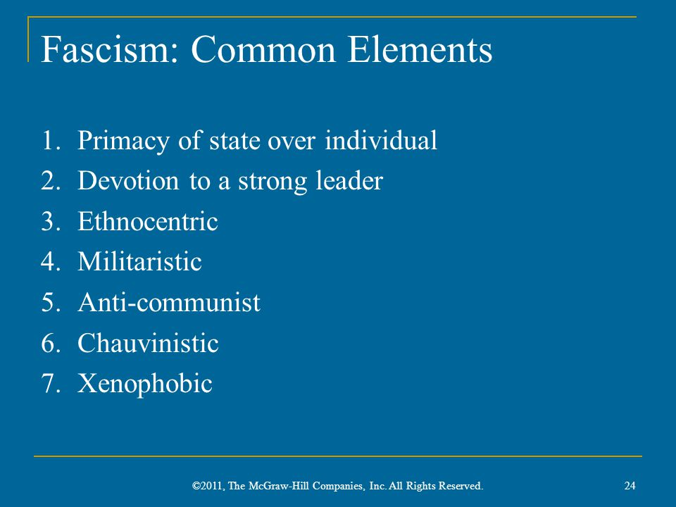 Fascism: Common Elements 1.Primacy of state over individual 2.Devotion to a strong leader 3.Ethnocentric 4.Militaristic 5.Anti-communist 6.Chauvinistic 7.Xenophobic ©2011, The McGraw-Hill Companies, Inc.