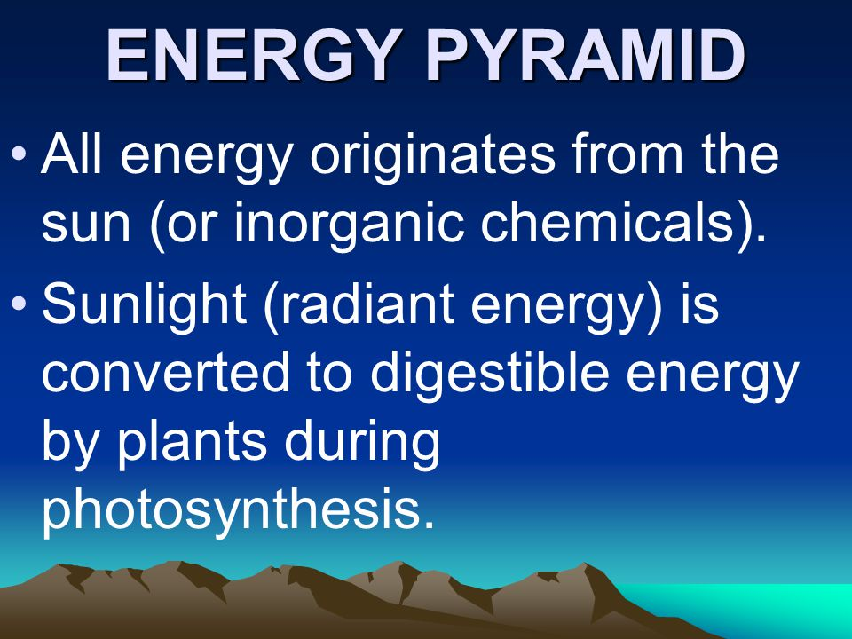 ENERGY PYRAMID All energy originates from the sun (or inorganic chemicals). Sunlight (radiant energy) is converted to digestible energy by plants duri