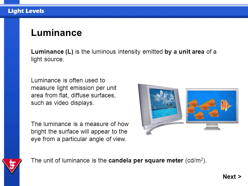 Light Levels Luminance Next > Luminance (L) is the luminous intensity emitted by a unit area of a light source. The unit of luminance is the candela p