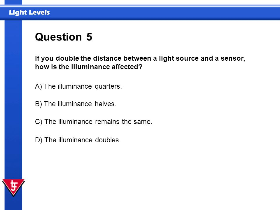 Light Levels 5 If you double the distance between a light source and a sensor, how is the illuminance affected? Question A) The illuminance quarters.