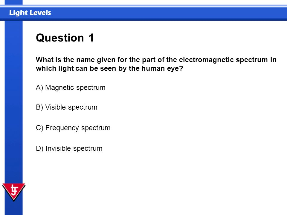 Light Levels 1 What is the name given for the part of the electromagnetic spectrum in which light can be seen by the human eye? Question A) Magnetic s