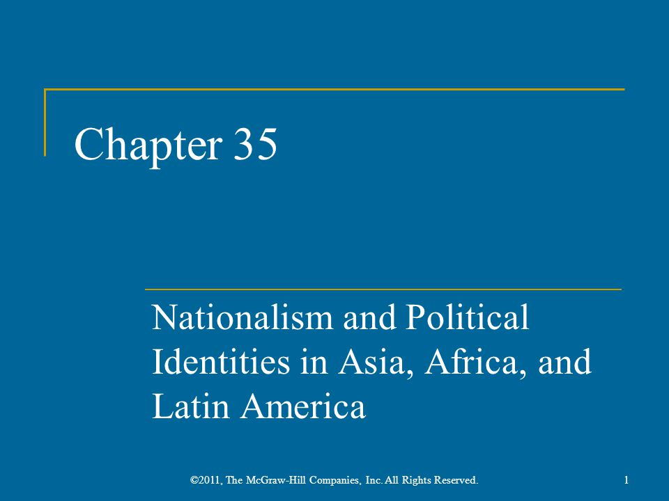 Chapter 35 Nationalism and Political Identities in Asia, Africa, and Latin America 1©2011, The McGraw-Hill Companies, Inc. All Rights Reserved.