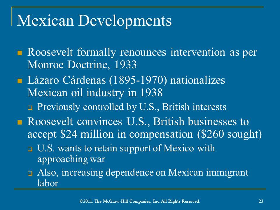 Mexican Developments Roosevelt formally renounces intervention as per Monroe Doctrine, 1933 Lázaro Cárdenas (1895-1970) nationalizes Mexican oil indus