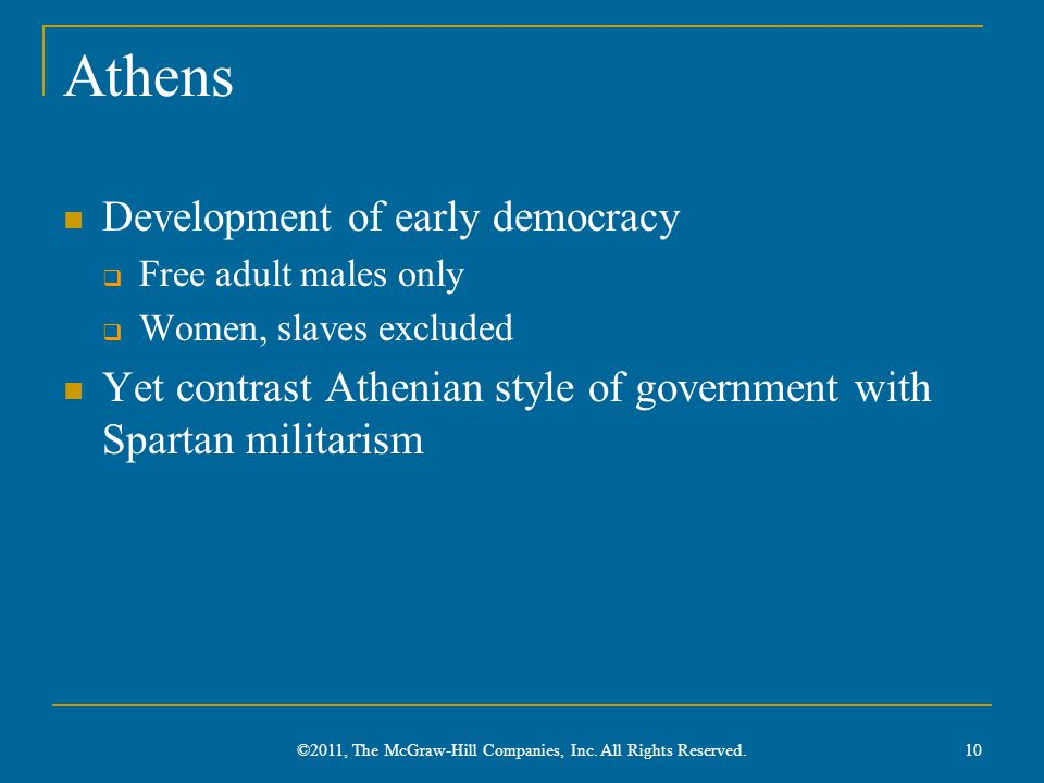 Athens Development of early democracy  Free adult males only  Women, slaves excluded Yet contrast Athenian style of government with Spartan militarism 10 ©2011, The McGraw-Hill Companies, Inc.